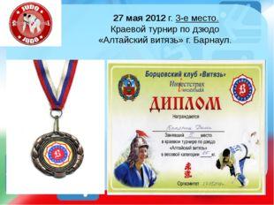 27 мая 2012 г. 3-е место. Краевой турнир по дзюдо «Алтайский витязь» г. Барна