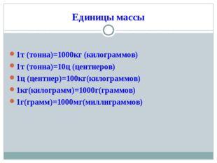 Единицы массы 1т (тонна)=1000кг (килограммов) 1т (тонна)=10ц (центнеров) 1ц (