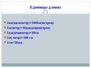 Единицы длины 1км(километр)=1000м(метров) 1м(метр)=10дм(дециметров) 1дм(децим