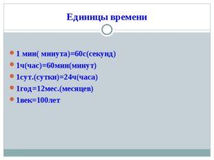 Единицы времени 1 мин( минута)=60с(секунд) 1ч(час)=60мин(минут) 1сут.(сутки)=