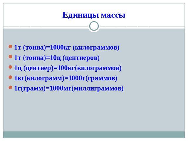 Единицы массы 1т (тонна)=1000кг (килограммов) 1т (тонна)=10ц (центнеров) 1ц (...