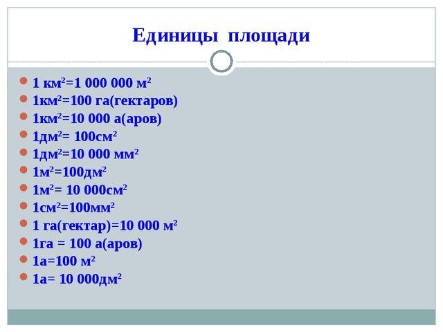 Единицы площади 1 км2=1 000 000 м2 1км2=100 га(гектаров) 1км2=10 000 а(аров)...
