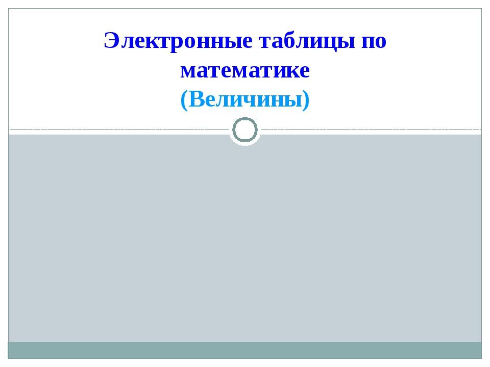 Электронные таблицы по математике (Величины)