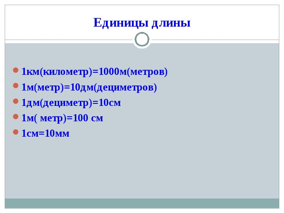 Единицы длины 1км(километр)=1000м(метров) 1м(метр)=10дм(дециметров) 1дм(децим...