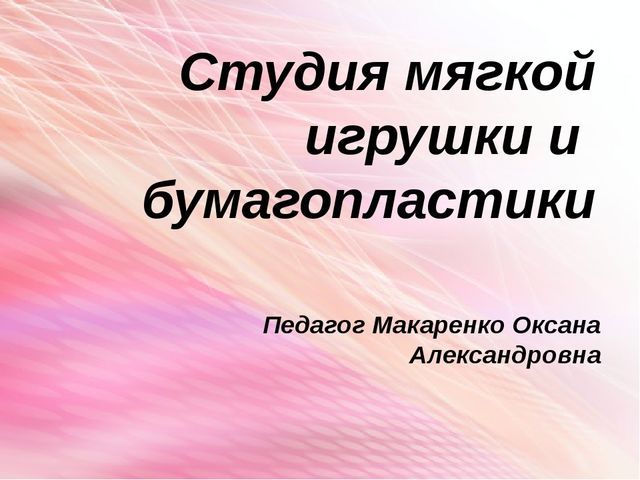 Студия мягкой игрушки и бумагопластики Педагог Макаренко Оксана Александровна