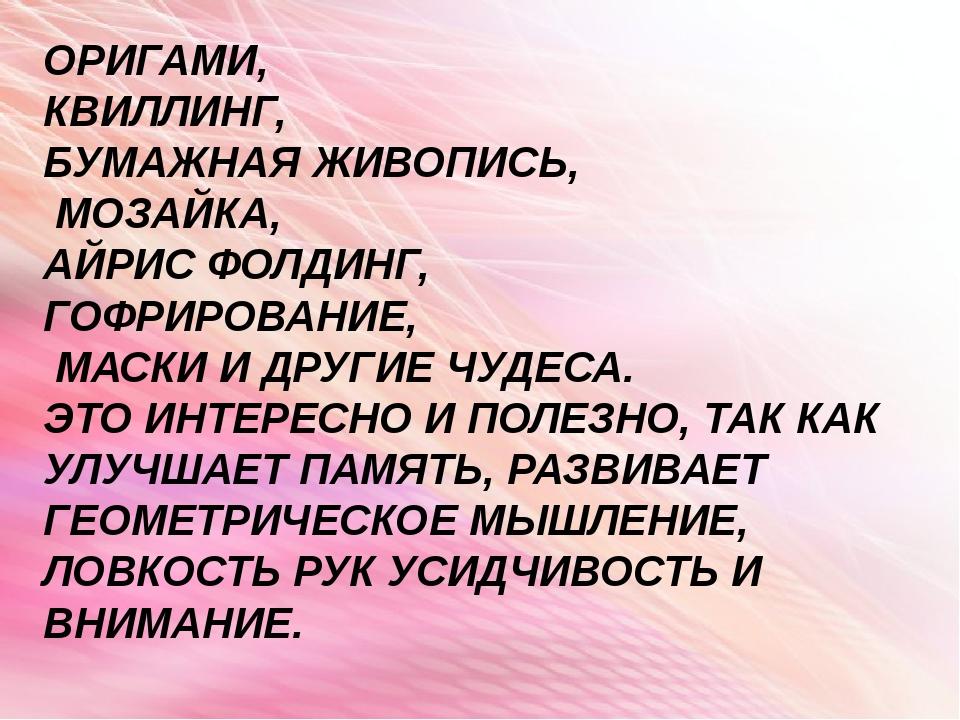 ОРИГАМИ, КВИЛЛИНГ, БУМАЖНАЯ ЖИВОПИСЬ, МОЗАЙКА, АЙРИС ФОЛДИНГ, ГОФРИРОВАНИЕ, М...