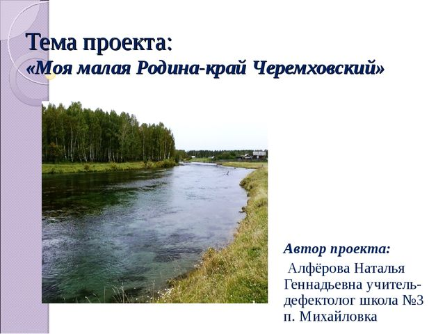 Тема проекта: «Моя малая Родина-край Черемховский» Автор проекта: Алфёрова На...