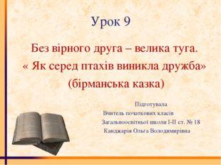 Урок 9 Без вірного друга – велика туга. « Як серед птахів виникла дружба» (бі