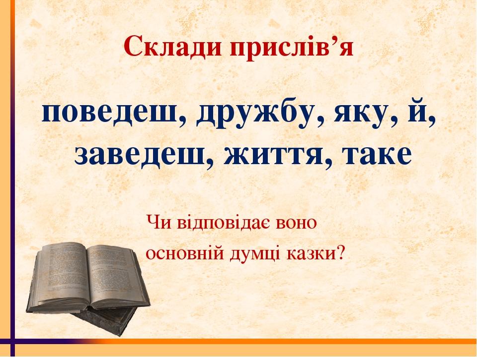 Склади прислів'я поведеш, дружбу, яку, й, заведеш, життя, таке Чи відповідає...