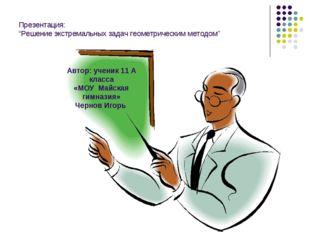 """Презентация: """"Решение экстремальных задач геометрическим методом"""" Автор: учен"""