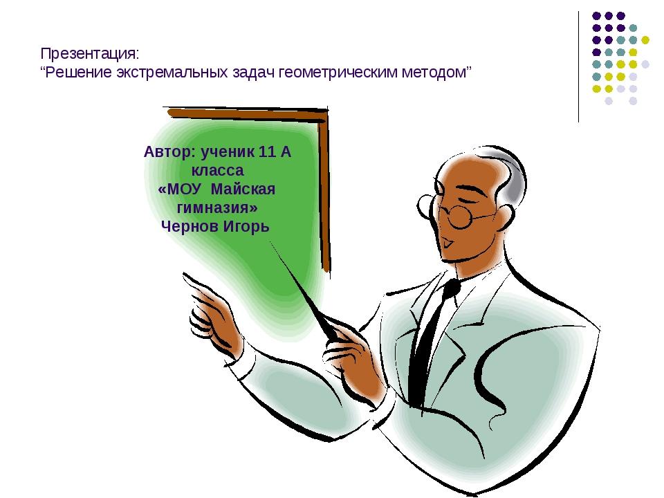 """Презентация: """"Решение экстремальных задач геометрическим методом"""" Автор: учен..."""