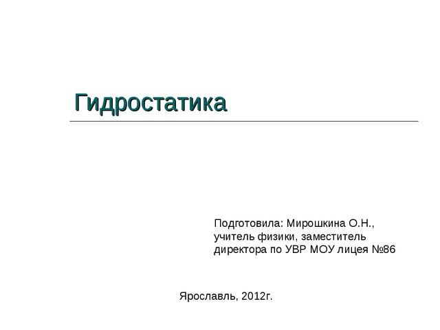 Гидростатика Подготовила: Мирошкина О.Н., учитель физики, заместитель директо...