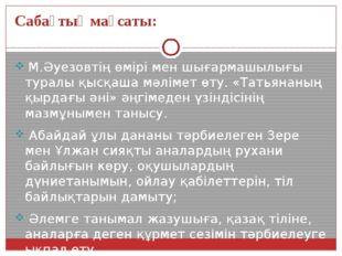 Сабақтың мақсаты: М.Әуезовтің өмірі мен шығармашылығы туралы қысқаша мәлімет