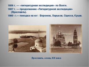 1856 г. — «литературная экспедиция» по Волге. 1857 г. — продолжение «Литерату