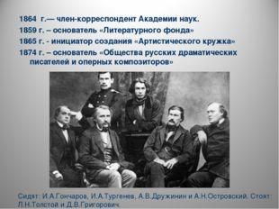 1864 г.— член-корреспондент Академии наук. 1859 г. – основатель «Литературног