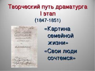 Творческий путь драматурга I этап (1847-1851) «Картина семейной жизни» «Свои