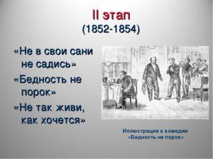II этап (1852-1854) «Не в свои сани не садись» «Бедность не порок» «Не так жи