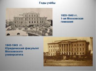 1835-1840 гг. 1-ая Московская гимназия 1840-1843 гг. Юридический факультет Мо