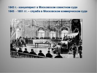 1843 г.- канцелярист в Московском совестном суде 1845 - 1851 гг. – служба в М