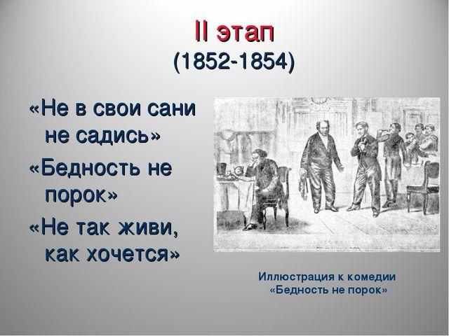 II этап (1852-1854) «Не в свои сани не садись» «Бедность не порок» «Не так жи...
