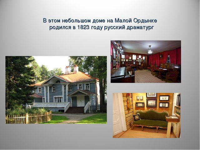 В этом небольшом доме на Малой Ордынке родился в 1823 году русский драматург