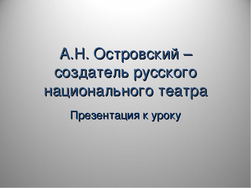 А.Н. Островский – создатель русского национального театра Презентация к уроку