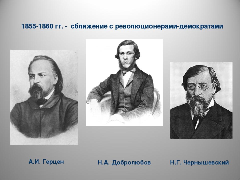 1855-1860 гг. - сближение с революционерами-демократами А.И. Герцен Н.Г. Чер...