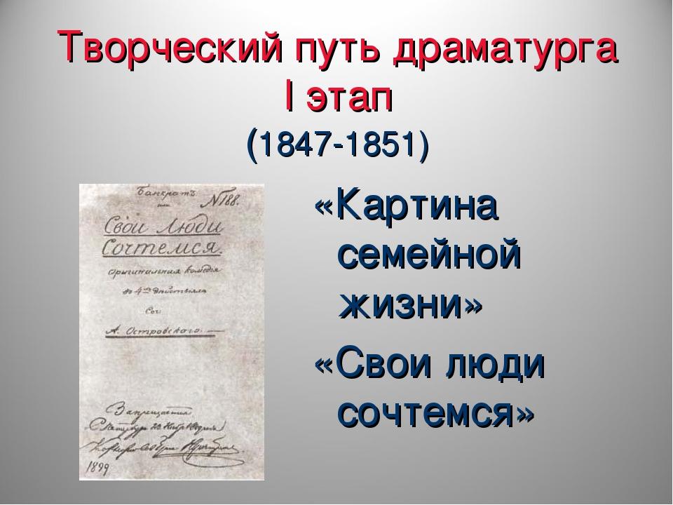 Творческий путь драматурга I этап (1847-1851) «Картина семейной жизни» «Свои...