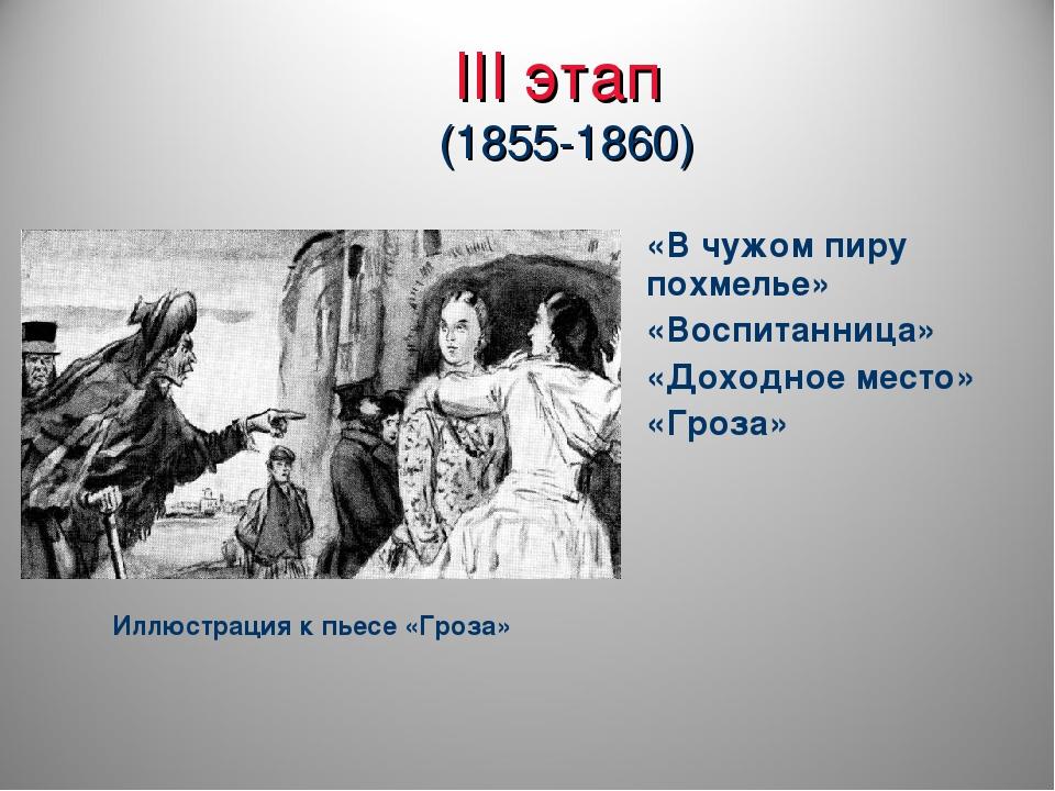 III этап (1855-1860) «В чужом пиру похмелье» «Воспитанница» «Доходное место»...