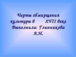 Черты обмирщения культуры в XVII веке Выполнила: Глинникова Л.Н.