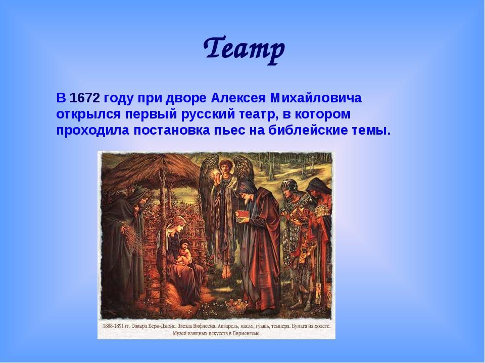 Театр В 1672 году при дворе Алексея Михайловича открылся первый русский театр...