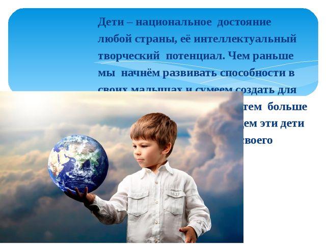 Дети – национальное достояние любой страны, её интеллектуальный творческий по...