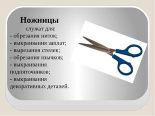 Ножницы служат для: - обрезания ниток; - выкраивания заплат; - вырезания сте