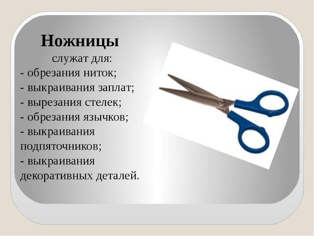 Ножницы служат для: - обрезания ниток; - выкраивания заплат; - вырезания сте...