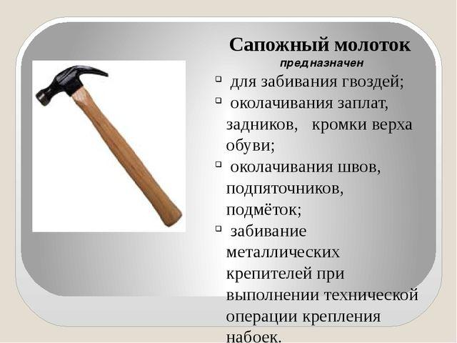 Сапожный молоток предназначен для забивания гвоздей; околачивания заплат, за...