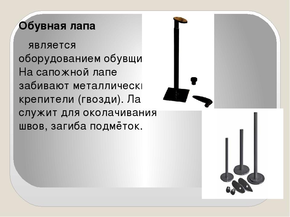Обувная лапа является оборудованием обувщика. На сапожной лапе забивают метал...