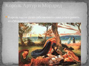 Король пал от руки собственного сына,успев ранить его(Мордреда) Король Артур