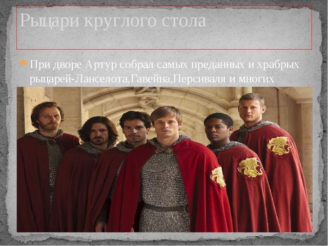При дворе Артур собрал самых преданных и храбрых рыцарей-Ланселота,Гавейна,Пе...
