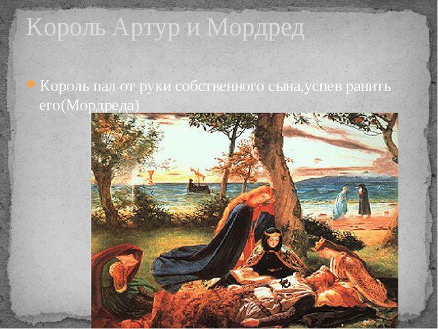 Король пал от руки собственного сына,успев ранить его(Мордреда) Король Артур...