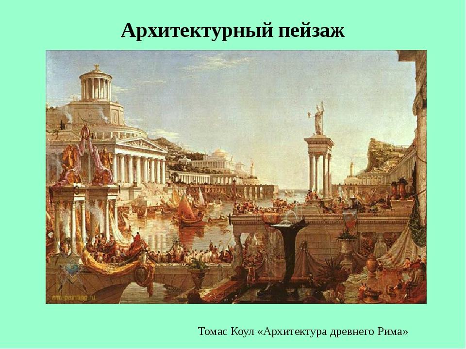Архитектурный пейзаж Томас Коул «Архитектура древнего Рима»