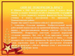 ОНИ НЕ ПОКОРИЛИСЬ ВРАГУ В Щѐкино в 1942 был расстрелян ученик 9 класса Игорь
