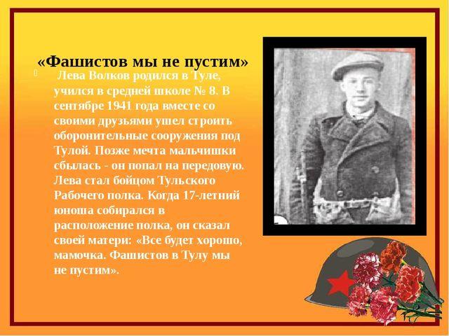 «Фашистов мы не пустим» Лева Волков родился в Туле, учился в средней школе №...