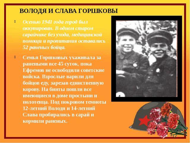 ВОЛОДЯ И СЛАВА ГОРШКОВЫ Осенью 1941 года город был оккупирован. В одном старо...
