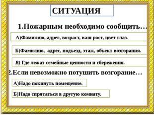 СИТУАЦИЯ 1.Пожарным необходимо сообщить… А)Фамилию, адрес, возраст, ваш рост,