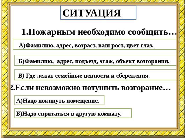 СИТУАЦИЯ 1.Пожарным необходимо сообщить… А)Фамилию, адрес, возраст, ваш рост,...