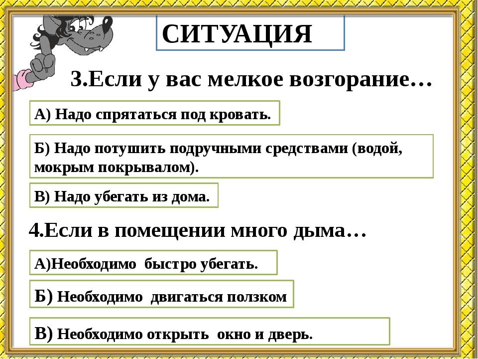 СИТУАЦИЯ 3.Если у вас мелкое возгорание… А) Надо спрятаться под кровать. Б) Н...