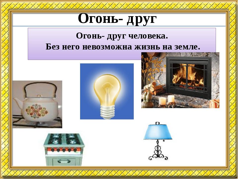 Огонь- друг Огонь- друг человека. Без него невозможна жизнь на земле.