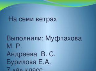 На семи ветрах Выполнили: Муфтахова М. Р. Андреева В. С. Бурилова Е,А. 7 «а»