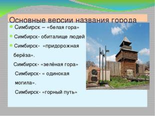 Основные версии названия города Симбирск – «белая гора» Симбирск- обиталище л