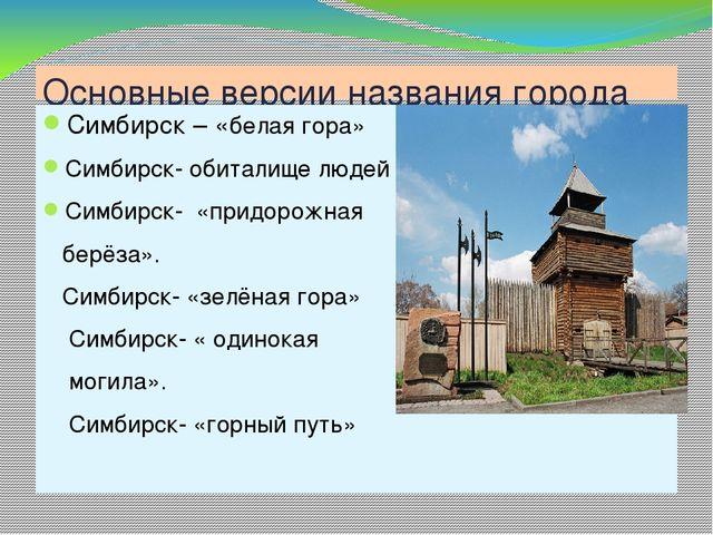 Основные версии названия города Симбирск – «белая гора» Симбирск- обиталище л...